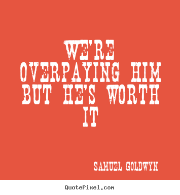 Samuel Goldwyn picture quotes - We're overpaying him but he's worth it - Success quotes