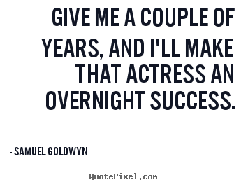 Make custom picture quotes about success - Give me a couple of years, and i'll make that actress an overnight..