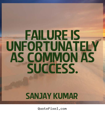 Sanjay Kumar poster quotes - Failure is unfortunately as common as success. - Success quote
