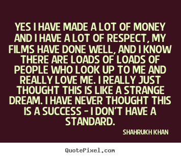 Shahrukh Khan picture quotes - Yes i have made a lot of money and i have a lot of respect, my.. - Success sayings