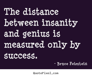 Bruce Feirstein picture quotes - The distance between insanity and genius.. - Success quotes