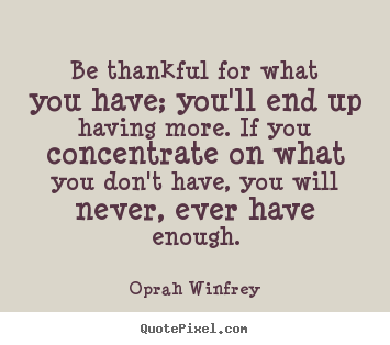 Oprah Winfrey picture quotes - Be thankful for what you have; you'll end up having more. if.. - Success quote