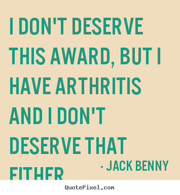 Success quotes - I don't deserve this award, but i have arthritis..