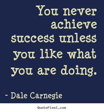 Dale Carnegie picture quotes - You never achieve success unless you like what.. - Success quote