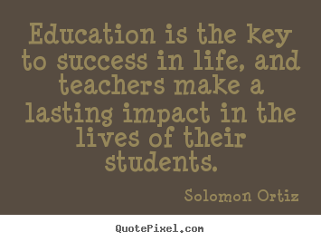 Solomon Ortiz picture quotes - Education is the key to success in life, and teachers make.. - Success quotes