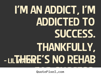 Success quotes - I'm an addict, i'm addicted to success. thankfully,..