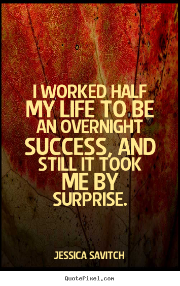 Success quote - I worked half my life to be an overnight success, and still..