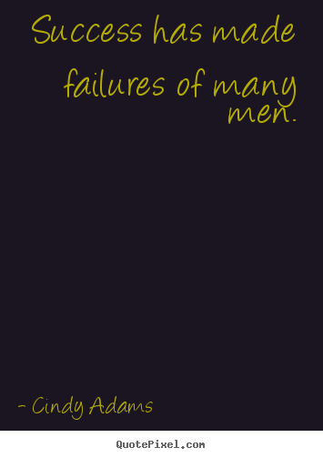 Success has made failures of many men. Cindy Adams top success quote