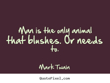 Create pictures sayings about success - Man is the only animal that blushes. or needs..