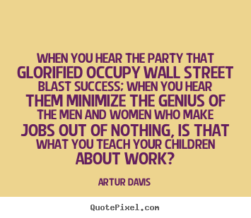Success quotes - When you hear the party that glorified occupy..