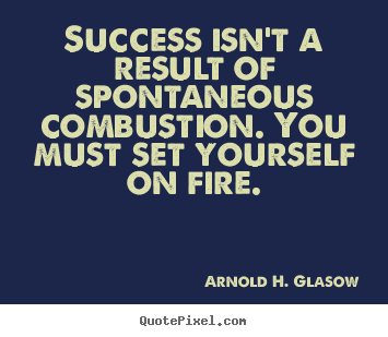 Quote about success - Success isn't a result of spontaneous combustion...