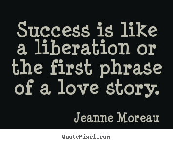 Jeanne Moreau picture quotes - Success is like a liberation or the first phrase of a love story. - Success quotes
