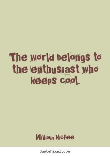 William McFee photo quotes - The world belongs to the enthusiast who keeps cool. - Success quote