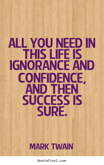 Mark Twain picture quotes - All you need in this life is ignorance and confidence, and then.. - Success quotes