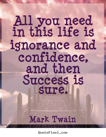 Success quotes - All you need in this life is ignorance and confidence,..
