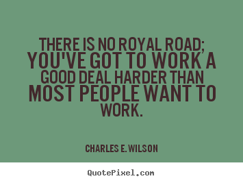 Charles E. Wilson picture quotes - There is no royal road; you've got to work a good deal.. - Success quotes