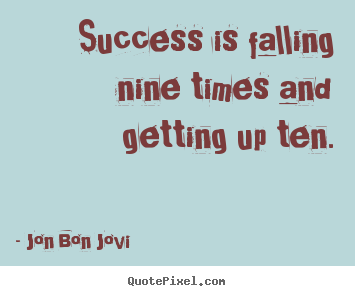 Jon Bon Jovi picture quote - Success is falling nine times and getting up ten. - Success quotes