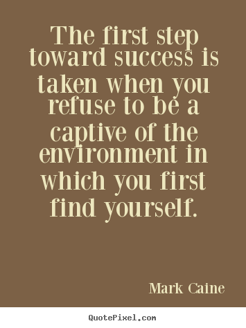 Sayings about success - The first step toward success is taken when you..