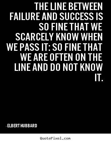 Success quote - The line between failure and success is so fine that..