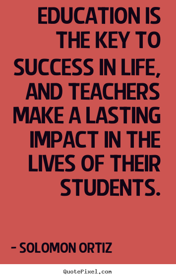 Solomon Ortiz picture quotes - Education is the key to success in life, and teachers make.. - Success quote