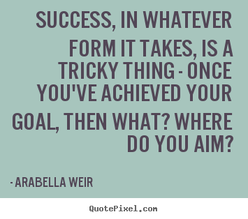 Sayings about success - Success, in whatever form it takes, is a tricky..