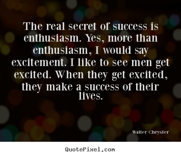 Design picture quotes about success - The real secret of success is enthusiasm. yes, more than enthusiasm,..