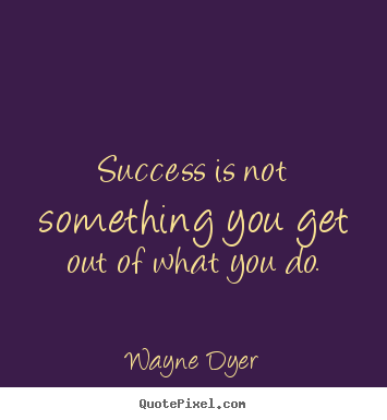 Success is not something you get out of what you do. Wayne Dyer popular success quotes