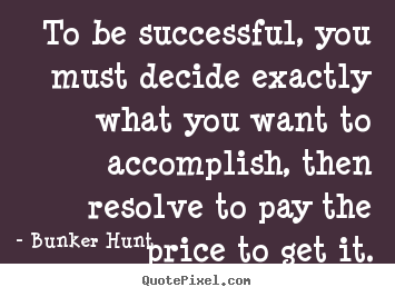 Bunker Hunt picture quotes - To be successful, you must decide exactly.. - Success quote