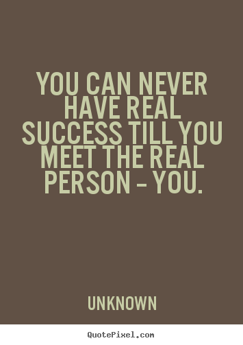 Success quote - You can never have real success till you meet the real person..