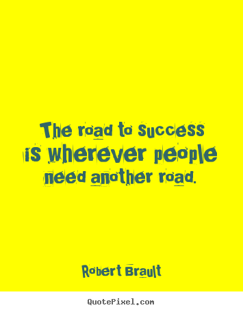 Success quotes - The road to success is wherever people need another road.