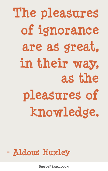 Quote about success - The pleasures of ignorance are as great, in their way, as the pleasures..
