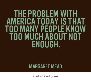 Success quotes - The problem with america today is that too many people know too much..