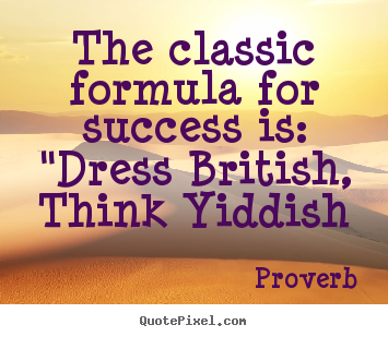"Proverb picture quotes - The classic formula for success is: ""dress british, think yiddish - Success quote"