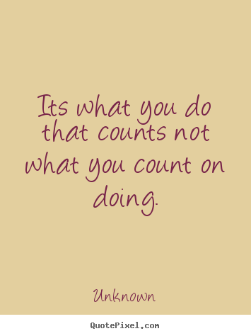Its what you do that counts not what you count on doing. Unknown greatest success quotes