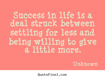 Success quote - Success in life is a deal struck between settling..