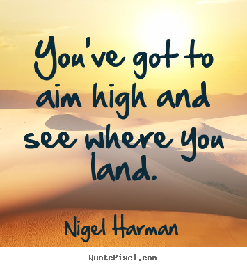 Quotes about success - You've got to aim high and see where you..