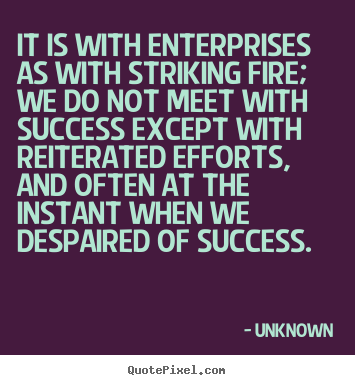 Quotes about success - It is with enterprises as with striking fire;..