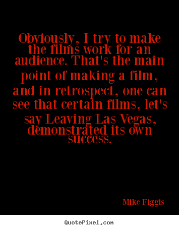 Obviously, i try to make the films work for.. Mike Figgis best success quote