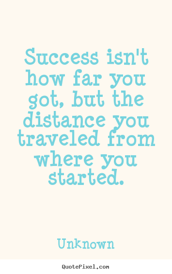 Success isn't how far you got, but the distance you traveled.. Unknown top success quotes