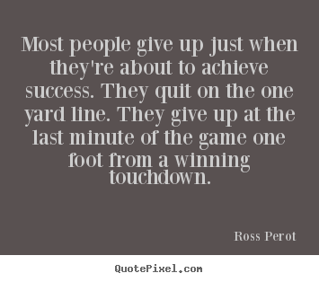 Ross Perot picture quotes - Most people give up just when they're about to achieve success... - Success sayings