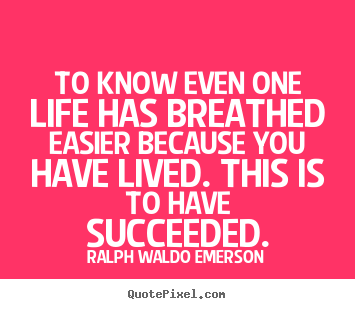 To know even one life has breathed easier because you have lived... Ralph Waldo Emerson  success quotes