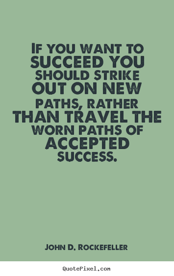 Success quote - If you want to succeed you should strike out on new paths,..