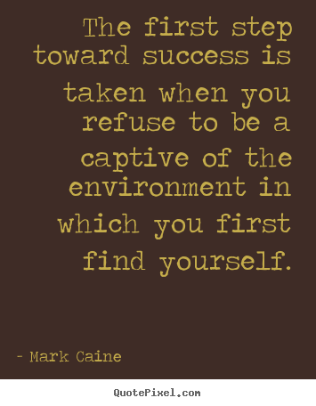 The first step toward success is taken when you refuse to.. Mark Caine top success quotes