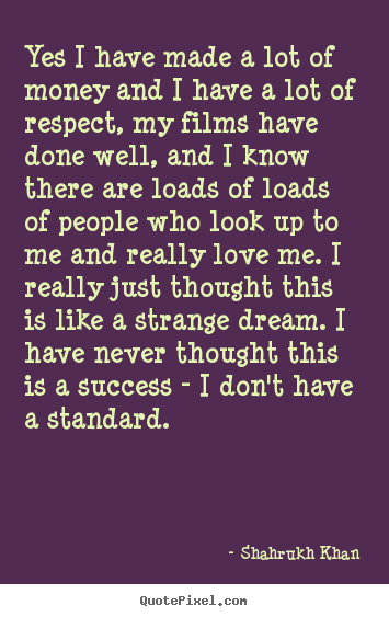 Shahrukh Khan image quotes - Yes i have made a lot of money and i have a lot of respect, my films.. - Success quote