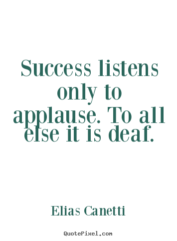 Success listens only to applause. to all else it is deaf. Elias Canetti  success quotes
