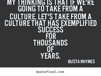 Make custom picture quotes about success - My thinking is that if we're going to take from a culture, let's take..