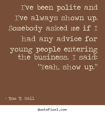 Quotes about success - I've been polite and i've always shown up. somebody asked..