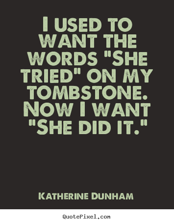 "Katherine Dunham picture quotes - I used to want the words ""she tried"" on my tombstone... - Success quotes"