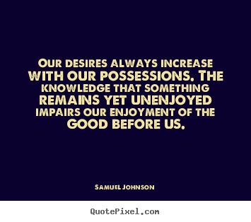Success quotes - Our desires always increase with our possessions. the knowledge..