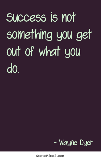 Success is not something you get out of what you do. Wayne Dyer  success quotes